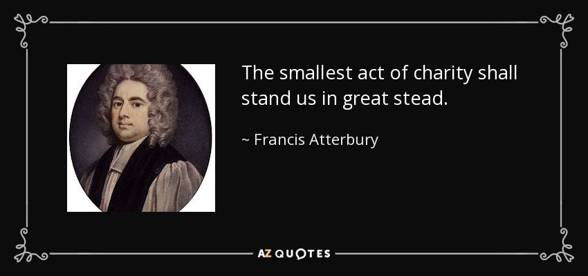 The smallest act of charity shall stand us in great stead. - Francis Atterbury