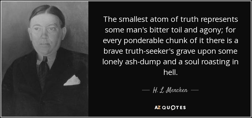 The smallest atom of truth represents some man's bitter toil and agony; for every ponderable chunk of it there is a brave truth-seeker's grave upon some lonely ash-dump and a soul roasting in hell. - H. L. Mencken