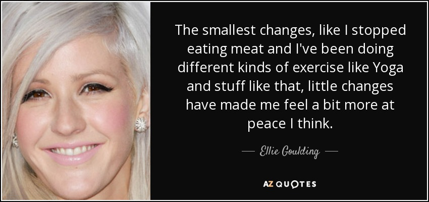 The smallest changes, like I stopped eating meat and I've been doing different kinds of exercise like Yoga and stuff like that, little changes have made me feel a bit more at peace I think. - Ellie Goulding