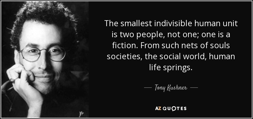 The smallest indivisible human unit is two people, not one; one is a fiction. From such nets of souls societies, the social world, human life springs. - Tony Kushner