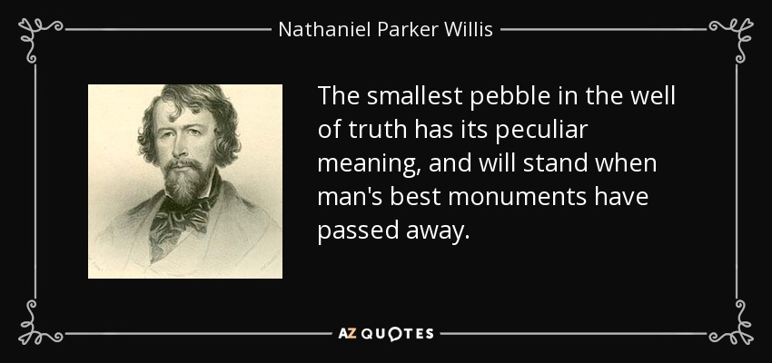 The smallest pebble in the well of truth has its peculiar meaning, and will stand when man's best monuments have passed away. - Nathaniel Parker Willis