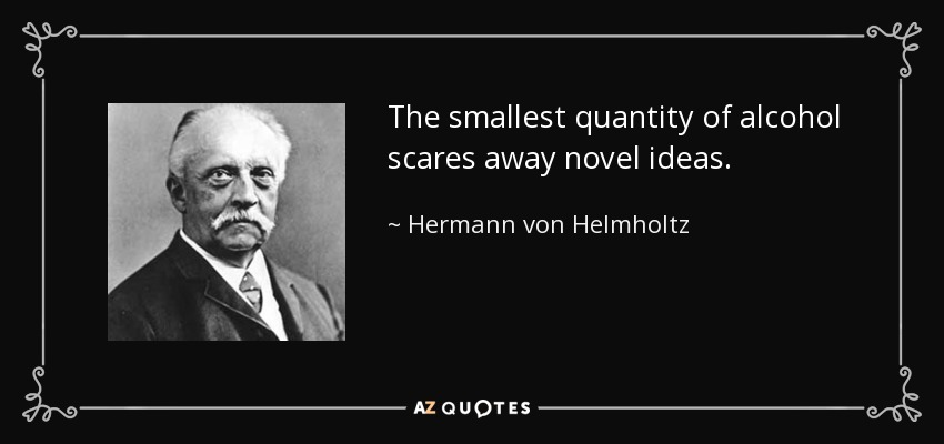 The smallest quantity of alcohol scares away novel ideas. - Hermann von Helmholtz