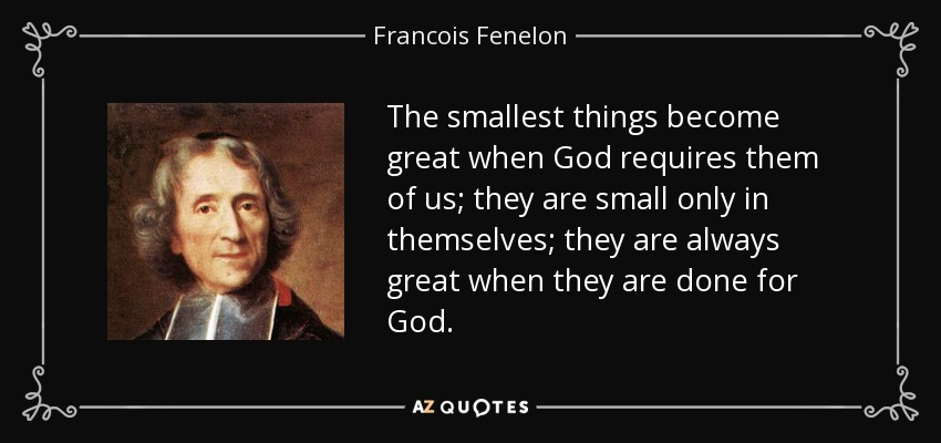 The smallest things become great when God requires them of us; they are small only in themselves; they are always great when they are done for God. - Francois Fenelon