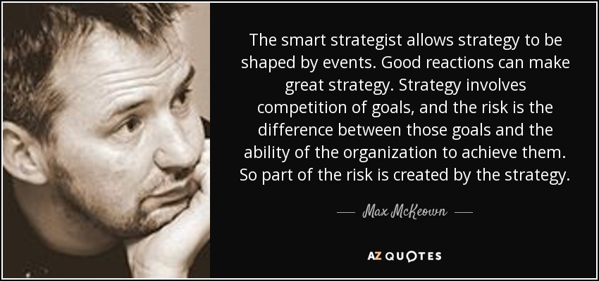 The smart strategist allows strategy to be shaped by events. Good reactions can make great strategy. Strategy involves competition of goals, and the risk is the difference between those goals and the ability of the organization to achieve them. So part of the risk is created by the strategy. - Max McKeown