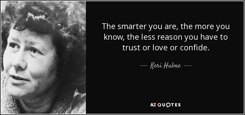 The smarter you are, the more you know, the less reason you have to trust or love or confide. - Keri Hulme