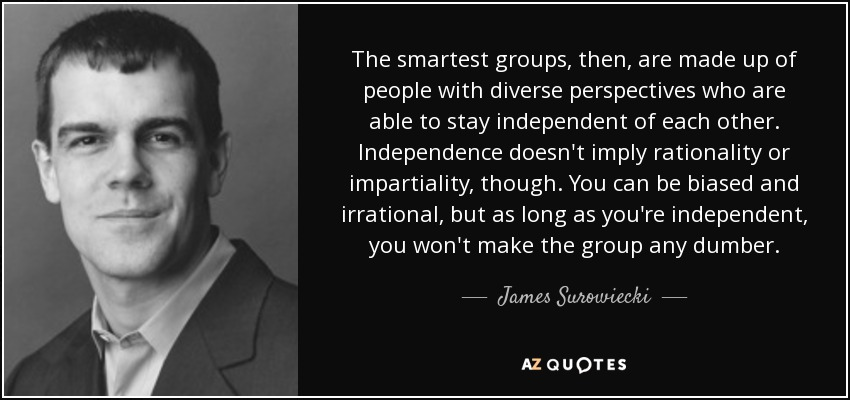 The smartest groups, then, are made up of people with diverse perspectives who are able to stay independent of each other. Independence doesn't imply rationality or impartiality, though. You can be biased and irrational, but as long as you're independent, you won't make the group any dumber. - James Surowiecki