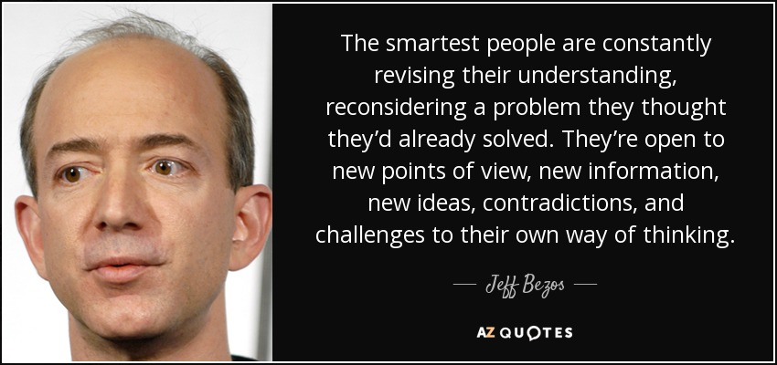 The smartest people are constantly revising their understanding, reconsidering a problem they thought they'd already solved. They're open to new points of view, new information, new ideas, contradictions, and challenges to their own way of thinking. - Jeff Bezos