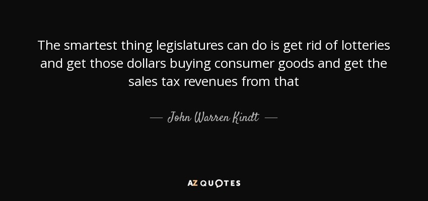 The smartest thing legislatures can do is get rid of lotteries and get those dollars buying consumer goods and get the sales tax revenues from that - John Warren Kindt