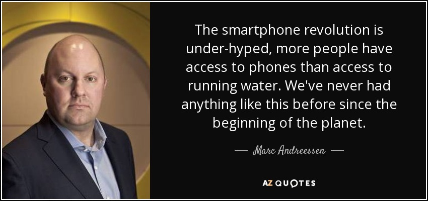 The smartphone revolution is under-hyped, more people have access to phones than access to running water. We've never had anything like this before since the beginning of the planet. - Marc Andreessen