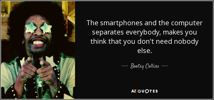 The smartphones and the computer separates everybody, makes you think that you don't need nobody else. - Bootsy Collins