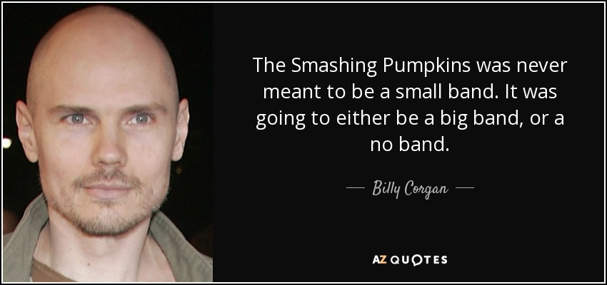 The Smashing Pumpkins was never meant to be a small band. It was going to either be a big band, or a no band. - Billy Corgan