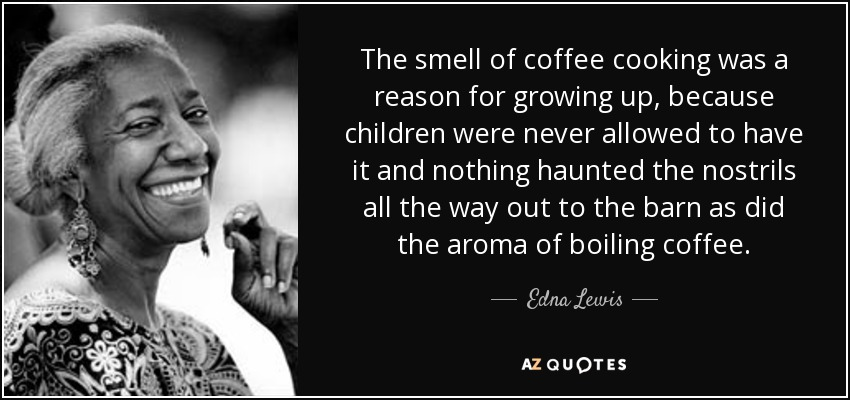The smell of coffee cooking was a reason for growing up, because children were never allowed to have it and nothing haunted the nostrils all the way out to the barn as did the aroma of boiling coffee. - Edna Lewis