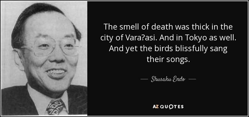 The smell of death was thick in the city of Vara?asi. And in Tokyo as well. And yet the birds blissfully sang their songs. - Shusaku Endo