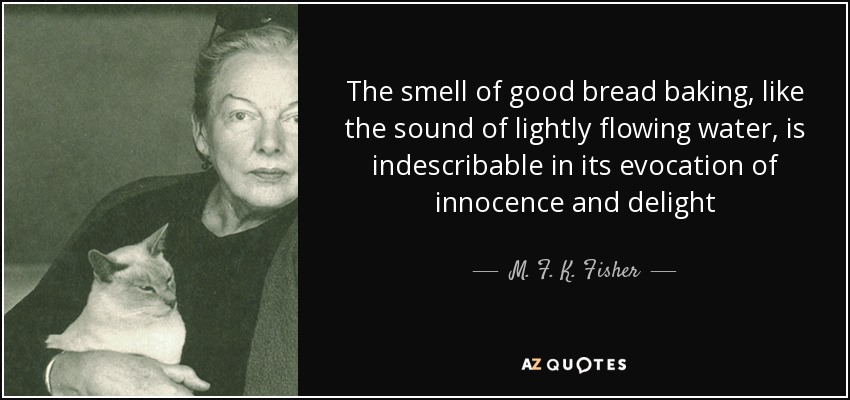 The smell of good bread baking, like the sound of lightly flowing water, is indescribable in its evocation of innocence and delight - M. F. K. Fisher