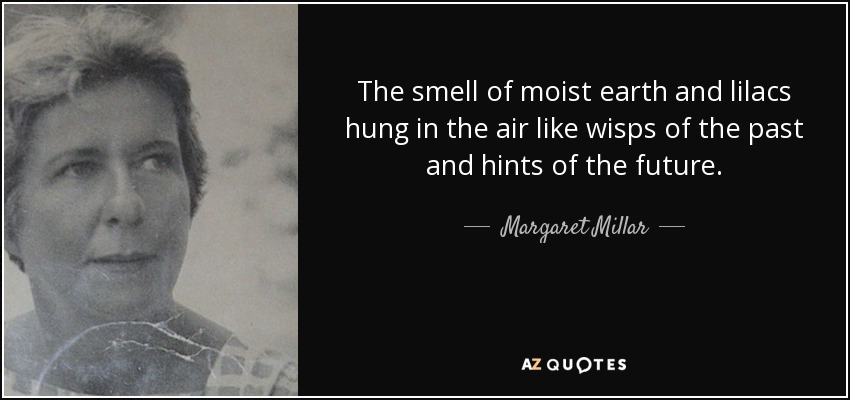 The smell of moist earth and lilacs hung in the air like wisps of the past and hints of the future. - Margaret Millar