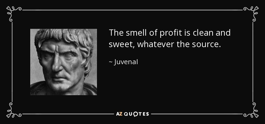 The smell of profit is clean and sweet, whatever the source. - Juvenal