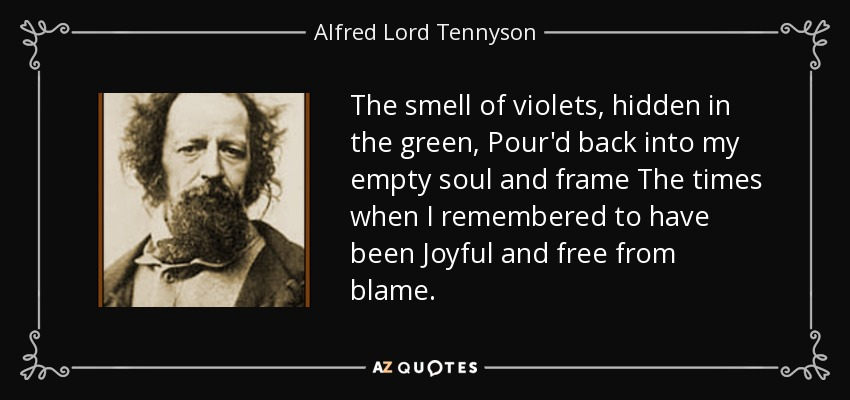 The smell of violets, hidden in the green, Pour'd back into my empty soul and frame The times when I remembered to have been Joyful and free from blame. - Alfred Lord Tennyson