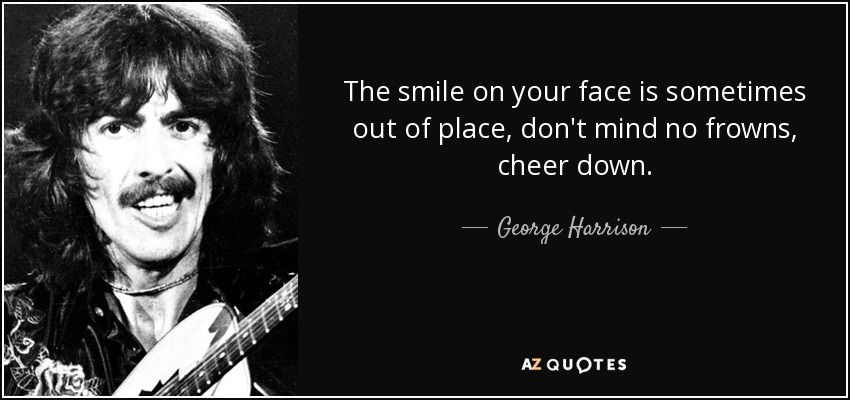 The smile on your face is sometimes out of place, don't mind no frowns, cheer down. - George Harrison