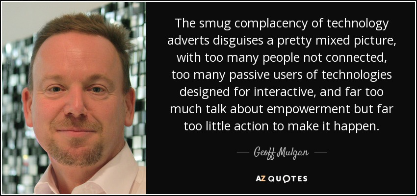 The smug complacency of technology adverts disguises a pretty mixed picture, with too many people not connected, too many passive users of technologies designed for interactive, and far too much talk about empowerment but far too little action to make it happen. - Geoff Mulgan