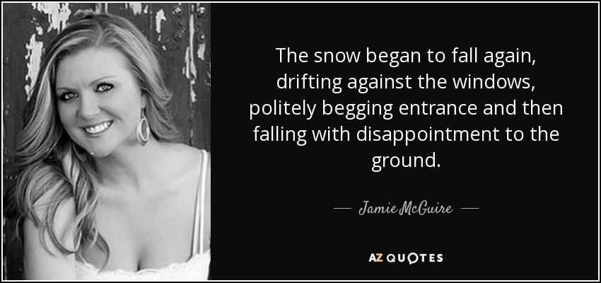 The snow began to fall again, drifting against the windows, politely begging entrance and then falling with disappointment to the ground. - Jamie McGuire
