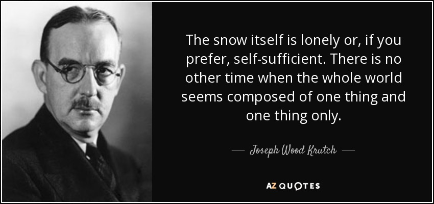 The snow itself is lonely or, if you prefer, self-sufficient. There is no other time when the whole world seems composed of one thing and one thing only. - Joseph Wood Krutch