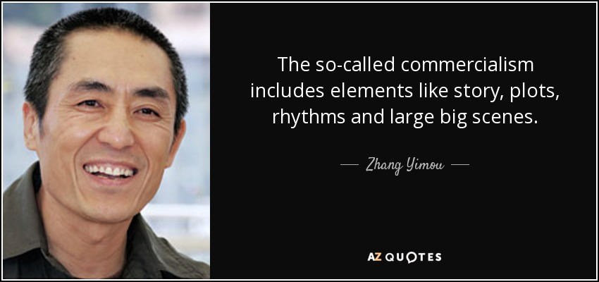The so-called commercialism includes elements like story, plots, rhythms and large big scenes. - Zhang Yimou