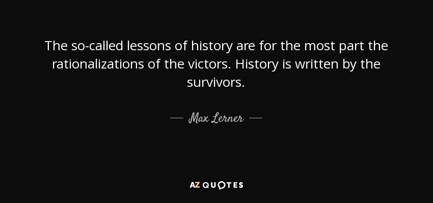 The so-called lessons of history are for the most part the rationalizations of the victors. History is written by the survivors. - Max Lerner