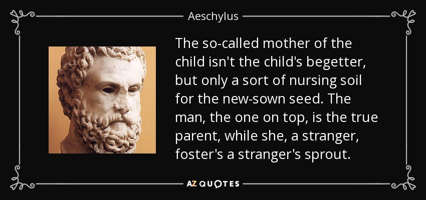 The so-called mother of the child isn't the child's begetter, but only a sort of nursing soil for the new-sown seed. The man, the one on top, is the true parent, while she, a stranger, foster's a stranger's sprout. - Aeschylus