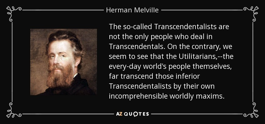 The so-called Transcendentalists are not the only people who deal in Transcendentals. On the contrary, we seem to see that the Utilitarians,--the every-day world's people themselves, far transcend those inferior Transcendentalists by their own incomprehensible worldly maxims. - Herman Melville
