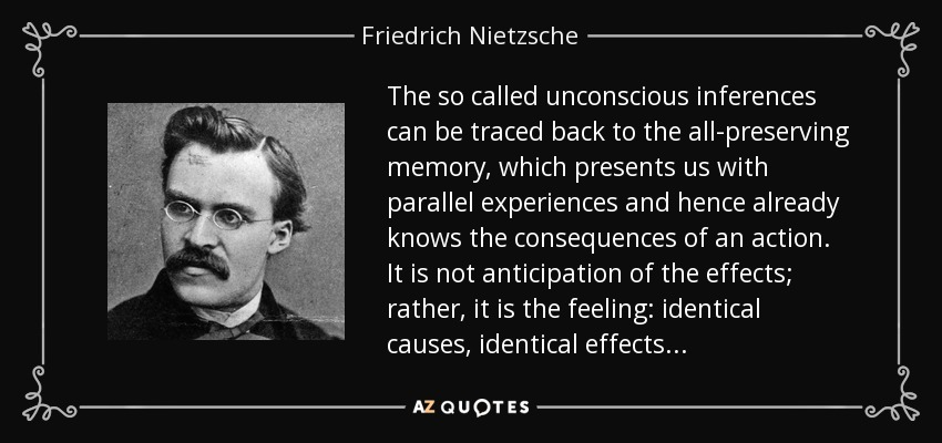The so called unconscious inferences can be traced back to the all-preserving memory, which presents us with parallel experiences and hence already knows the consequences of an action. It is not anticipation of the effects; rather, it is the feeling: identical causes, identical effects . . . - Friedrich Nietzsche