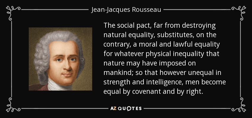 The social pact, far from destroying natural equality, substitutes, on the contrary, a moral and lawful equality for whatever physical inequality that nature may have imposed on mankind; so that however unequal in strength and intelligence, men become equal by covenant and by right. - Jean-Jacques Rousseau