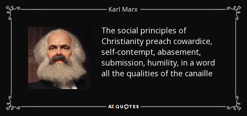 The social principles of Christianity preach cowardice, self-contempt, abasement, submission, humility, in a word all the qualities of the canaille - Karl Marx