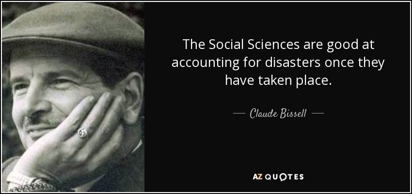 The Social Sciences are good at accounting for disasters once they have taken place. - Claude Bissell