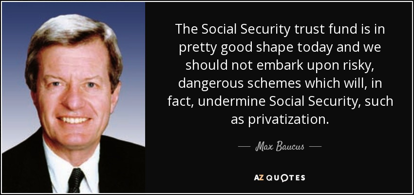 The Social Security trust fund is in pretty good shape today and we should not embark upon risky, dangerous schemes which will, in fact, undermine Social Security, such as privatization. - Max Baucus