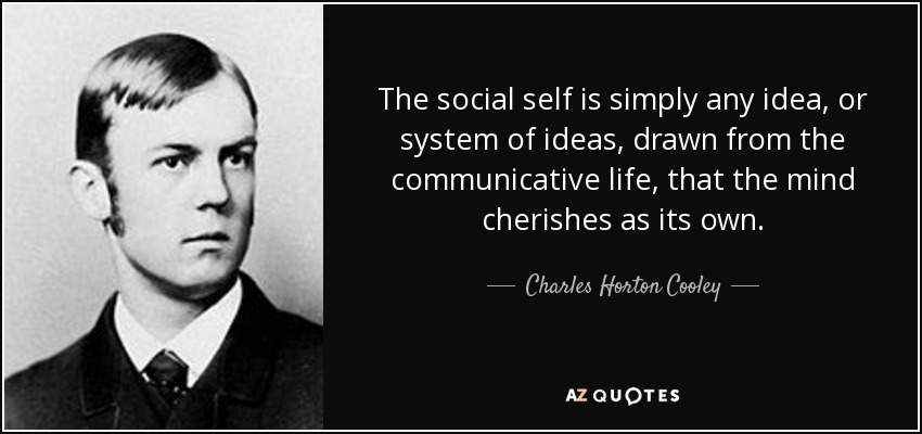 The social self is simply any idea, or system of ideas, drawn from the communicative life, that the mind cherishes as its own. - Charles Horton Cooley