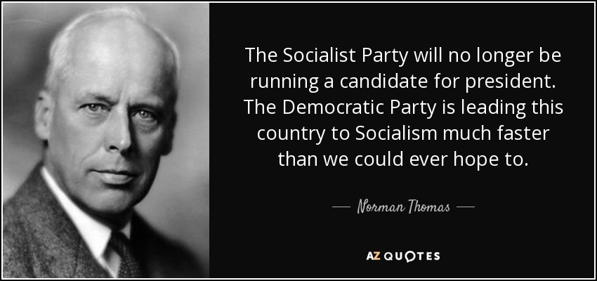 The Socialist Party will no longer be running a candidate for president. The Democratic Party is leading this country to Socialism much faster than we could ever hope to. - Norman Thomas