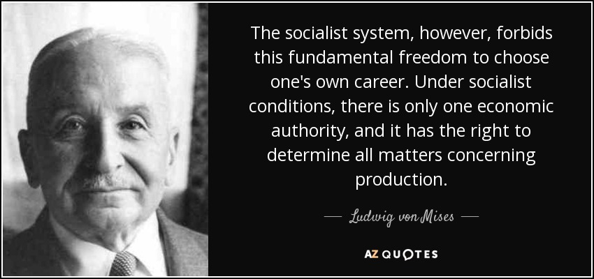 The socialist system, however, forbids this fundamental freedom to choose one's own career. Under socialist conditions, there is only one economic authority, and it has the right to determine all matters concerning production. - Ludwig von Mises
