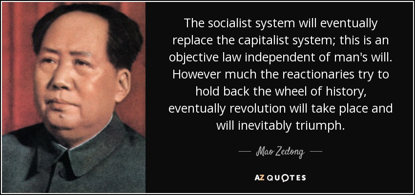 The socialist system will eventually replace the capitalist system; this is an objective law independent of man's will. However much the reactionaries try to hold back the wheel of history, eventually revolution will take place and will inevitably triumph. - Mao Zedong