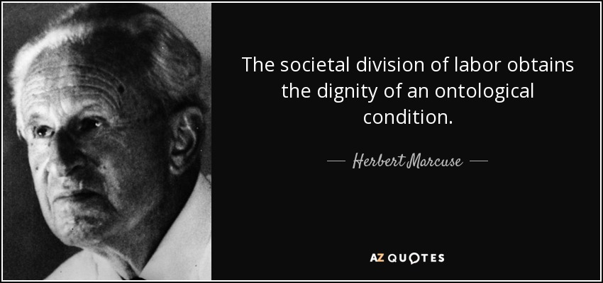 The societal division of labor obtains the dignity of an ontological condition. - Herbert Marcuse