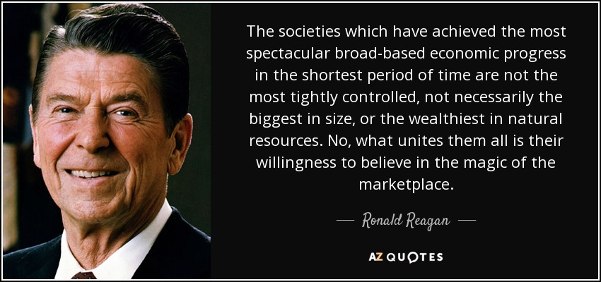 The societies which have achieved the most spectacular broad-based economic progress in the shortest period of time are not the most tightly controlled, not necessarily the biggest in size, or the wealthiest in natural resources. No, what unites them all is their willingness to believe in the magic of the marketplace. - Ronald Reagan