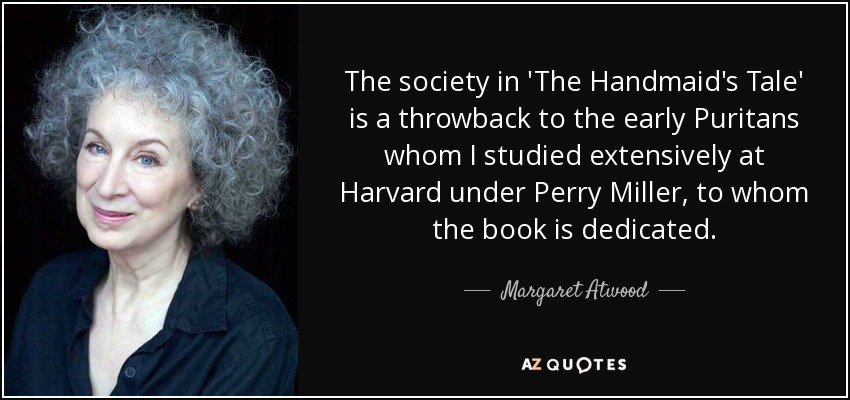 The society in 'The Handmaid's Tale' is a throwback to the early Puritans whom I studied extensively at Harvard under Perry Miller, to whom the book is dedicated. - Margaret Atwood