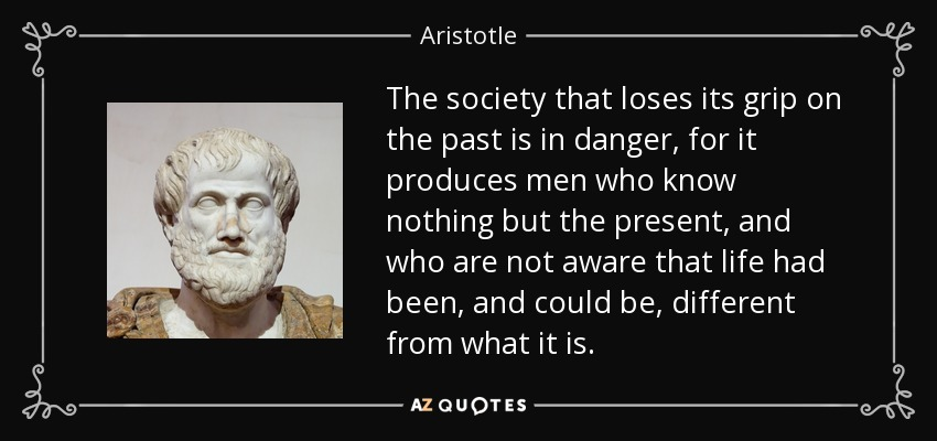 The society that loses its grip on the past is in danger, for it produces men who know nothing but the present, and who are not aware that life had been, and could be, different from what it is. - Aristotle