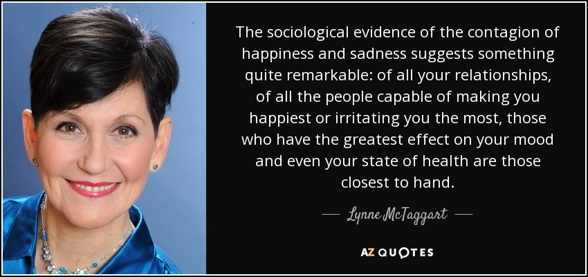 The sociological evidence of the contagion of happiness and sadness suggests something quite remarkable: of all your relationships, of all the people capable of making you happiest or irritating you the most, those who have the greatest effect on your mood and even your state of health are those closest to hand. - Lynne McTaggart