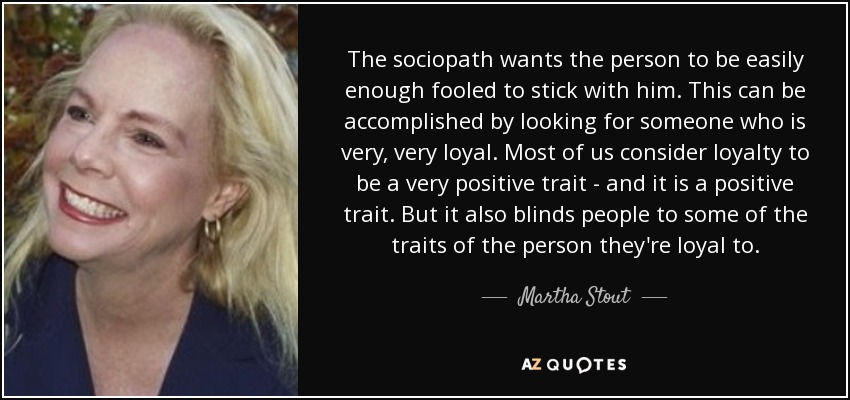 The sociopath wants the person to be easily enough fooled to stick with him. This can be accomplished by looking for someone who is very, very loyal. Most of us consider loyalty to be a very positive trait - and it is a positive trait. But it also blinds people to some of the traits of the person they're loyal to. - Martha Stout