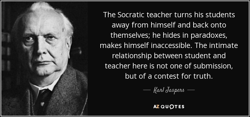 The Socratic teacher turns his students away from himself and back onto themselves; he hides in paradoxes, makes himself inaccessible. The intimate relationship between student and teacher here is not one of submission, but of a contest for truth. - Karl Jaspers