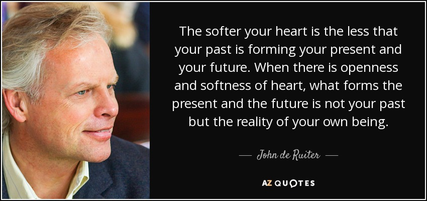 The softer your heart is the less that your past is forming your present and your future. When there is openness and softness of heart, what forms the present and the future is not your past but the reality of your own being. - John de Ruiter