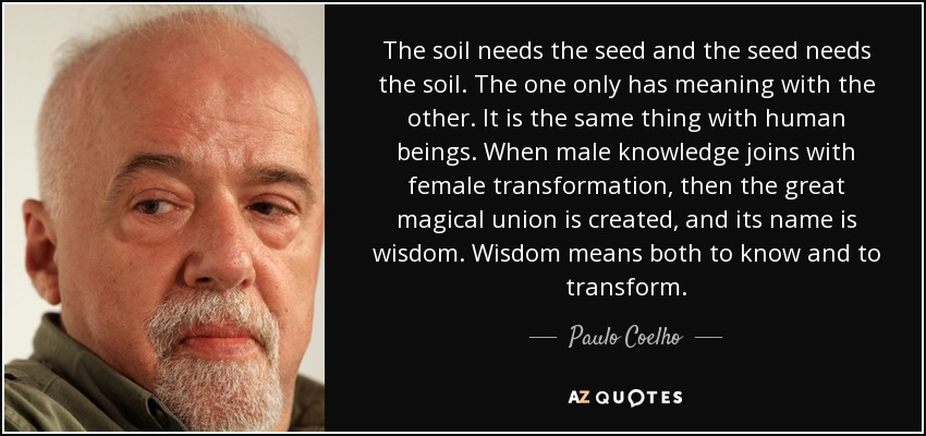 The soil needs the seed and the seed needs the soil. The one only has meaning with the other. It is the same thing with human beings. When male knowledge joins with female transformation, then the great magical union is created, and its name is wisdom. Wisdom means both to know and to transform. - Paulo Coelho