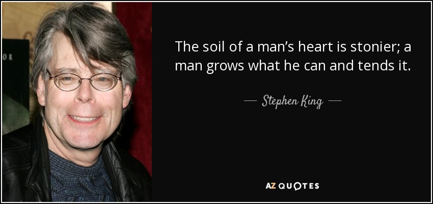 The soil of a man's heart is stonier; a man grows what he can and tends it. - Stephen King