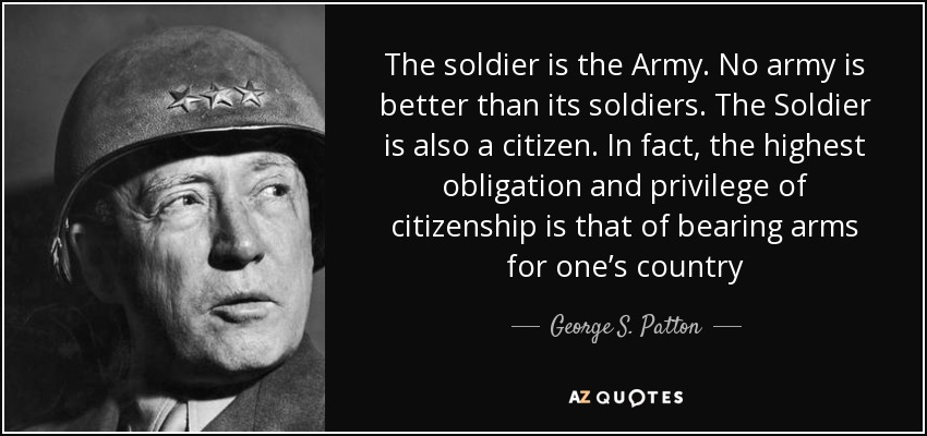 The soldier is the Army. No army is better than its soldiers. The Soldier is also a citizen. In fact, the highest obligation and privilege of citizenship is that of bearing arms for one's country - George S. Patton