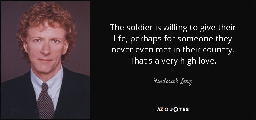 The soldier is willing to give their life, perhaps for someone they never even met in their country. That's a very high love. - Frederick Lenz